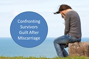 Dealing with Miscarriage - Confronting Survivor's Guilt