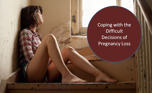 Coping with the Difficult Decisions of Pregnancy Loss